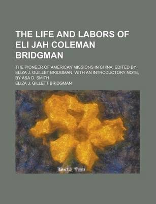 The Life and Labors of Eli Jah Coleman Bridgman; The Pioneer of American Missions in China. Edited by Eliza J. Guillet Bridgman. with an Introductory Note, by Asa D. Smith
