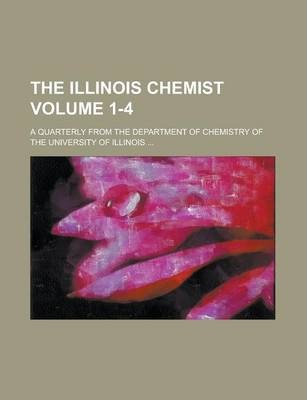 The Illinois Chemist; A Quarterly from the Department of Chemistry of the University of Illinois ... Volume 1-4
