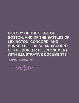 History of the Siege of Boston, and of the Battles of Lexington, Concord, and Bunker Hill. Also an Account of the Bunker Hill Monument. with Illustrative Documents