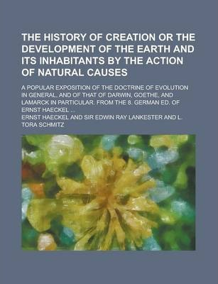 The History of Creation or the Development of the Earth and Its Inhabitants by the Action of Natural Causes; A Popular Exposition of the Doctrine of Evolution in General, and of That of Darwin, Goethe, and Lamarck in Particular. from the