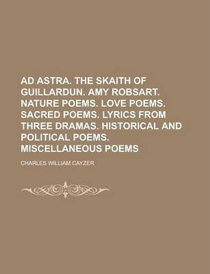 Ad Astra. the Skaith of Guillardun. Amy Robsart. Nature Poems. Love Poems. Sacred Poems. Lyrics from Three Dramas. Historical and Political Poems. Miscellaneous Poems