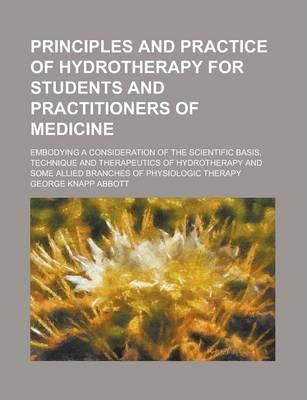 Principles and Practice of Hydrotherapy for Students and Practitioners of Medicine; Embodying a Consideration of the Scientific Basis, Technique and Therapeutics of Hydrotherapy and Some Allied Branches of Physiologic Therapy