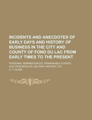 Incidents and Anecdotes of Early Days and History of Business in the City and County of Fond Du Lac from Early Times to the Present; Personal Reminiscences, Remarkable Events, Election Results, Military History, Etc