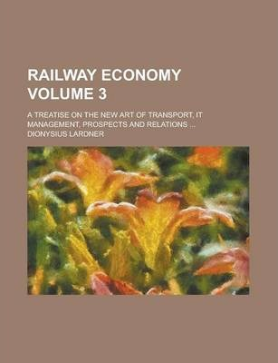 Railway Economy; A Treatise on the New Art of Transport, It Management, Prospects and Relations ... Volume 3