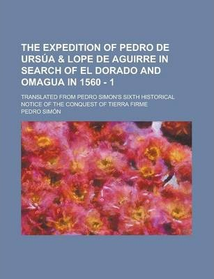 The Expedition of Pedro de Ursua & Lope de Aguirre in Search of El Dorado and Omagua in 1560 - 1; Translated from Pedro Simon's Sixth Historical Notice of the Conquest of Tierra Firme