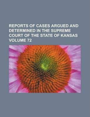 Reports of Cases Argued and Determined in the Supreme Court of the State of Kansas Volume 72