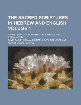 The Sacred Scriptures in Hebrew and English; A New Translation, with Notes Critical and Explanatory Volume 1