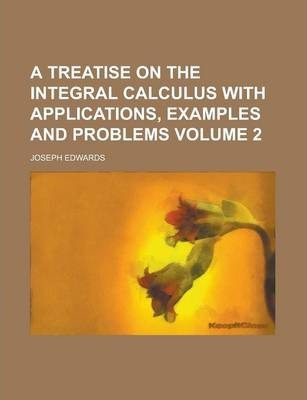 A Treatise on the Integral Calculus with Applications, Examples and Problems Volume 2