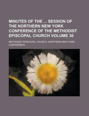 Minutes of the Session of the Northern New York Conference of the Methodist Episcopal Church Volume 36