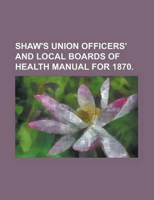 Shaw's Union Officers' and Local Boards of Health Manual for 1870
