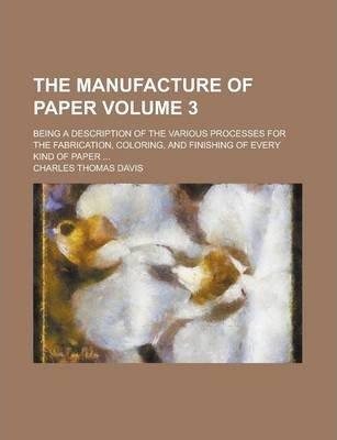 The Manufacture of Paper; Being a Description of the Various Processes for the Fabrication, Coloring, and Finishing of Every Kind of Paper ... Volume 3