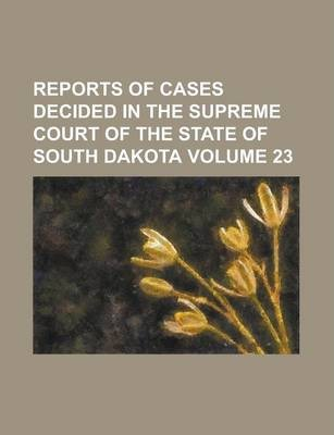 Reports of Cases Decided in the Supreme Court of the State of South Dakota Volume 23