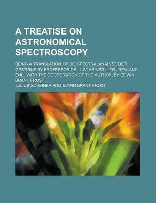 A Treatise on Astronomical Spectroscopy; Being a Translation of Die Spectralanalyse Der Gestirne by Professor Dr. J. Scheiner ... Tr., REV. and Enl., with the Cooperation of the Author, by Edwin Brant Frost ....
