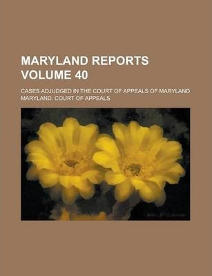 Maryland Reports; Cases Adjudged in the Court of Appeals of Maryland Volume 40