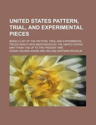 United States Pattern, Trial, and Experimental Pieces; Being a List of the Pattern, Trial and Experimental Pieces Which Have Been Issued by the United States Mint from 1792 Up to the Present Time