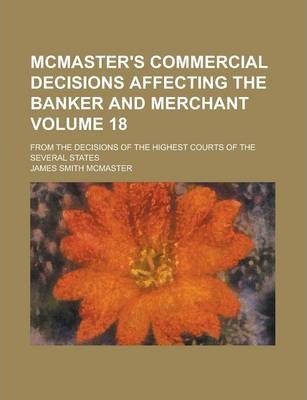 McMaster's Commercial Decisions Affecting the Banker and Merchant; From the Decisions of the Highest Courts of the Several States Volume 18