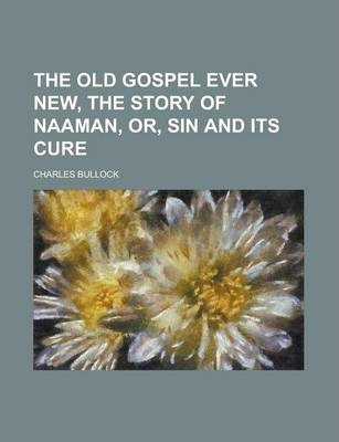The Old Gospel Ever New, the Story of Naaman, Or, Sin and Its Cure