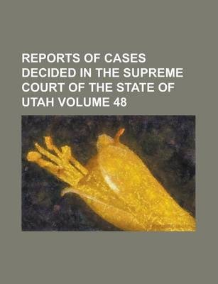 Reports of Cases Decided in the Supreme Court of the State of Utah Volume 48