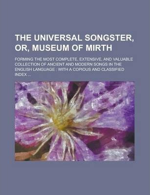 The Universal Songster, Or, Museum of Mirth; Forming the Most Complete, Extensive, and Valuable Collection of Ancient and Modern Songs in the English Language