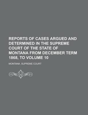 Reports of Cases Argued and Determined in the Supreme Court of the State of Montana from December Term 1868, to Volume 10