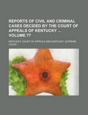 Reports of Civil and Criminal Cases Decided by the Court of Appeals of Kentucky Volume 77