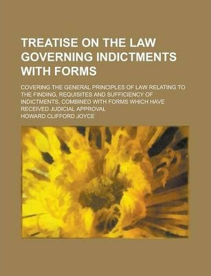Treatise on the Law Governing Indictments with Forms; Covering the General Principles of Law Relating to the Finding, Requisites and Sufficiency of Indictments, Combined with Forms Which Have Received Judicial Approval