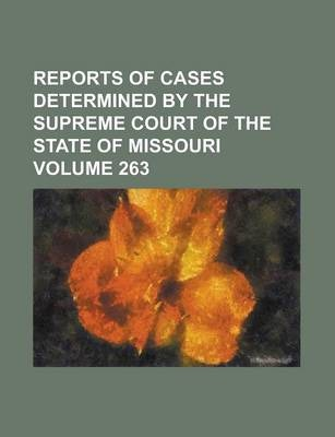 Reports of Cases Determined by the Supreme Court of the State of Missouri Volume 263