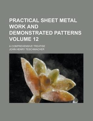 Practical Sheet Metal Work and Demonstrated Patterns; A Comprehensive Treatise Volume 12