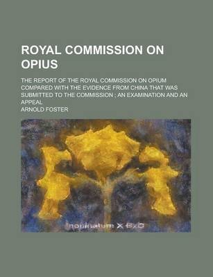 Royal Commission on Opius; The Report of the Royal Commission on Opium Compared with the Evidence from China That Was Submitted to the Commission; An Examination and an Appeal