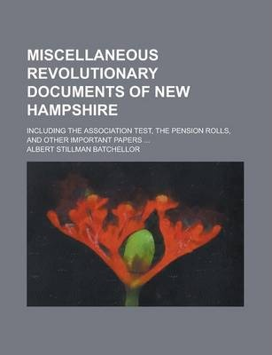 Miscellaneous Revolutionary Documents of New Hampshire; Including the Association Test, the Pension Rolls, and Other Important Papers ...