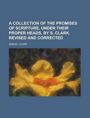 A Collection of the Promises of Scripture, Under Their Proper Heads, by S. Clark. Revised and Corrected