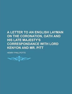 A Letter to an English Layman on the Coronation, Oath and His Late Majesty's Correspondance with Lord Kenyon and Mr. Pitt