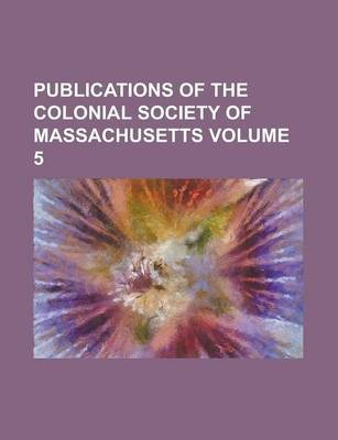 Publications of the Colonial Society of Massachusetts Volume 5