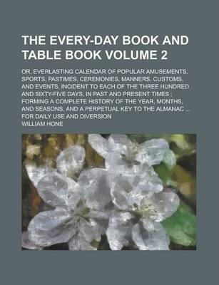 The Every-Day Book and Table Book; Or, Everlasting Calendar of Popular Amusements, Sports, Pastimes, Ceremonies, Manners, Customs, and Events, Incident to Each of the Three Hundred and Sixty-Five Days, in Past and Present Times; Volume 2