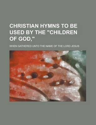 "Christian Hymns to Be Used by the ""Children of God,""; When Gathered Unto the Name of the Lord Jesus"