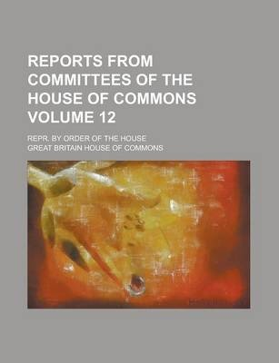 Reports from Committees of the House of Commons; Repr. by Order of the House Volume 12