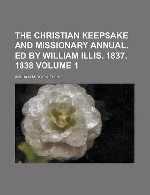 The Christian Keepsake and Missionary Annual. Ed by William Illis. 1837. 1838 Volume 1