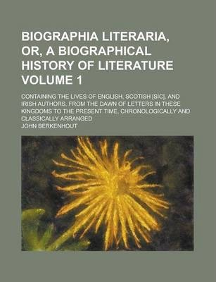 Biographia Literaria, Or, a Biographical History of Literature; Containing the Lives of English, Scotish [Sic], and Irish Authors, from the Dawn of Letters in These Kingdoms to the Present Time, Chronologically and Classically Volume 1