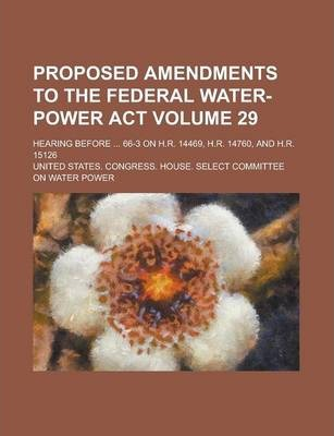 Proposed Amendments to the Federal Water-Power ACT; Hearing Before ... 66-3 on H.R. 14469, H.R. 14760, and H.R. 15126 Volume 29