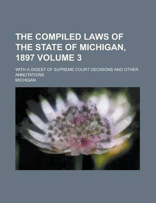 The Compiled Laws of the State of Michigan, 1897; With a Digest of Supreme Court Decisions and Other Annotations Volume 3