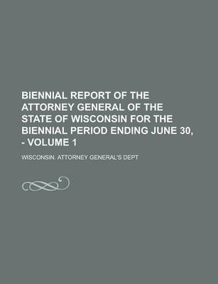 Biennial Report of the Attorney General of the State of Wisconsin for the Biennial Period Ending June 30, - Volume 1