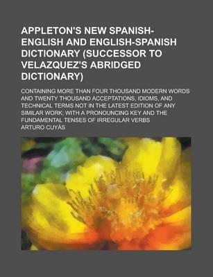Appleton's New Spanish-English and English-Spanish Dictionary (Successor to Velazquez's Abridged Dictionary); Containing More Than Four Thousand Modern Words and Twenty Thousand Acceptations, Idioms, and Technical Terms Not in the Latest