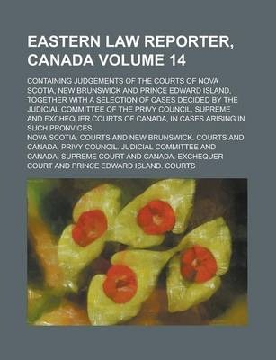 Eastern Law Reporter, Canada; Containing Judgements of the Courts of Nova Scotia, New Brunswick and Prince Edward Island, Together with a Selection of Cases Decided by the Judicial Committee of the Privy Council, Supreme and Volume 14