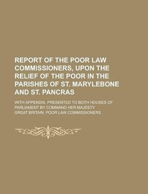 Report of the Poor Law Commissioners, Upon the Relief of the Poor in the Parishes of St. Marylebone and St. Pancras; With Appendix. Presented to Both Houses of Parliament by Command Her Majesty