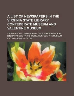 A List of Newspapers in the Virginia State Library, Confederate Museum and Valentine Museum