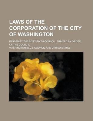 Laws of the Corporation of the City of Washington; Passed by the Sixty-Sixth Council. Printed by Order of the Council