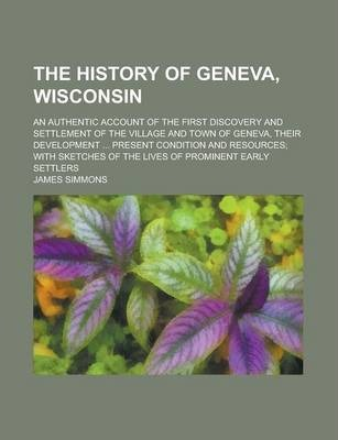 The History of Geneva, Wisconsin; An Authentic Account of the First Discovery and Settlement of the Village and Town of Geneva, Their Development ... Present Condition and Resources; With Sketches of the Lives of Prominent Early Settlers