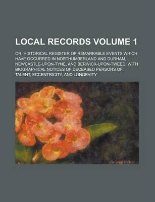 Local Records; Or, Historical Register of Remarkable Events Which Have Occurred in Northumberland and Durham, Newcastle-Upon-Tyne, and Berwick-Upon-Tweed, with Biographical Notices of Deceased Persons of Talent, Eccentricity, and Volume 1