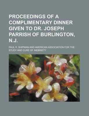 Proceedings of a Complimentary Dinner Given to Dr. Joseph Parrish of Burlington, N.J