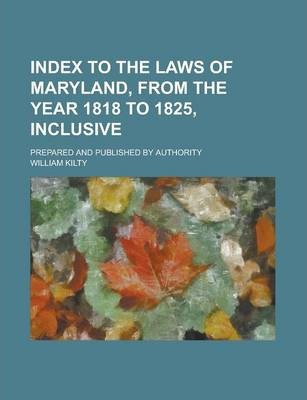 Index to the Laws of Maryland, from the Year 1818 to 1825, Inclusive; Prepared and Published by Authority